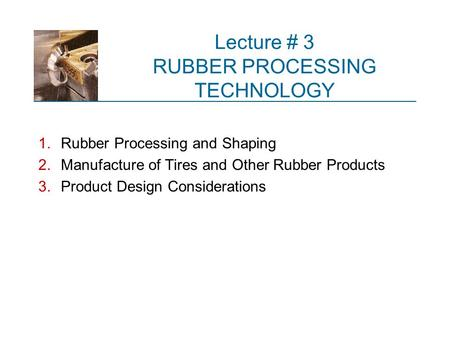 Lecture # 3 RUBBER PROCESSING TECHNOLOGY