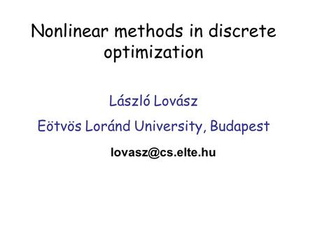 Nonlinear methods in discrete optimization László Lovász Eötvös Loránd University, Budapest