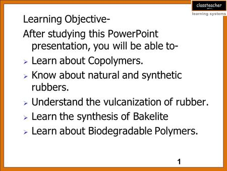 Learning Objective- After studying this PowerPoint presentation, you will be able to-  Learn about Copolymers.  Know about natural and synthetic rubbers.