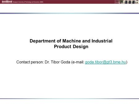Department of Machine and Industrial Product Design Contact person: Dr. Tibor Goda (