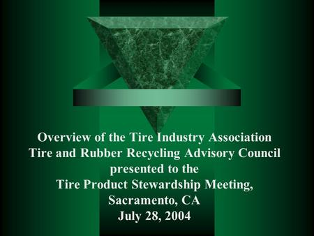 Overview of the Tire Industry Association Tire and Rubber Recycling Advisory Council presented to the Tire Product Stewardship Meeting, Sacramento, CA.