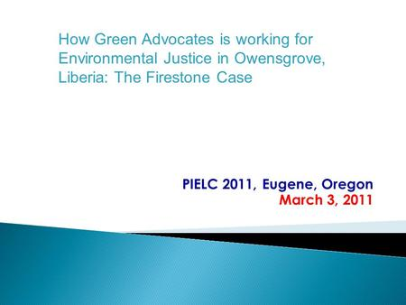 PIELC 2011, Eugene, Oregon March 3, 2011 How Green Advocates is working for Environmental Justice in Owensgrove, Liberia: The Firestone Case.