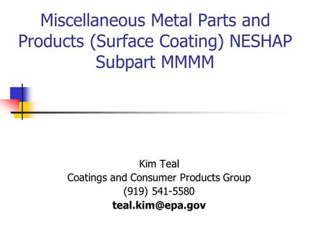 Miscellaneous Metal Parts and Products (Surface Coating) NESHAP Subpart MMMM Kim Teal Coatings and Consumer Products Group (919) 541-5580