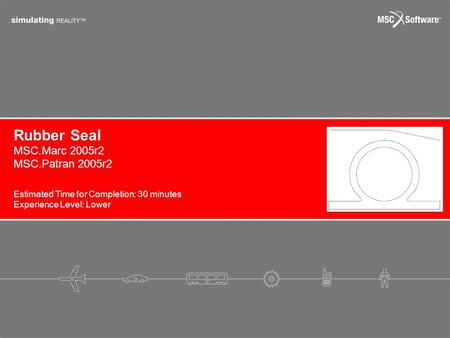 Rubber Seal Estimated Time for Completion: 30 minutes Experience Level: Lower MSC.Marc 2005r2 MSC.Patran 2005r2.