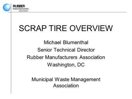 SCRAP TIRE OVERVIEW Michael Blumenthal Senior Technical Director Rubber Manufacturers Association Washington, DC Municipal Waste Management Association.