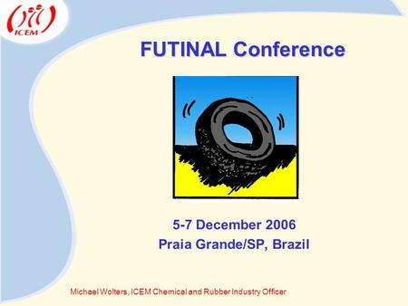 FUTINAL Conference 5-7 December 2006 Praia Grande/SP, Brazil Michael Wolters, ICEM Chemical and Rubber Industry Officer.