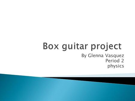 By Glenna Vasquez Period 2 physics.  The purpose of this project is to make a real working guitar out of a tissue box  Each student has to work individually.