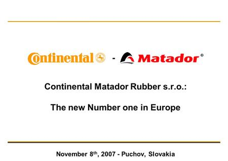 Continental Matador Rubber s.r.o.: The new Number one in Europe November 8 th, 2007 - Puchov, Slovakia -