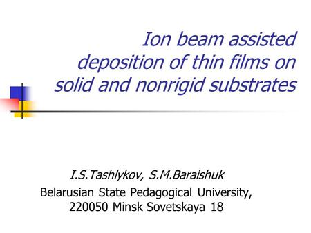 Ion beam assisted deposition of thin films on solid and nonrigid substrates I.S.Tashlykov, S.M.Baraishuk Belarusian State Pedagogical University, 220050.