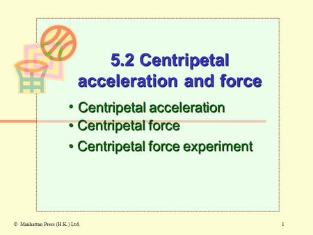 1© Manhattan Press (H.K.) Ltd. Centripetal acceleration Centripetal force Centripetal force 5.2 Centripetal acceleration and force Centripetal force experiment.
