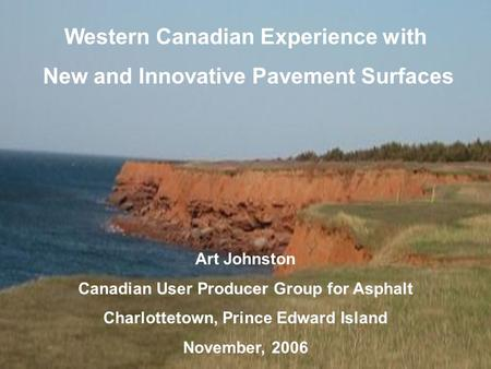 Western Canadian Experience with New and Innovative Pavement Surfaces Art Johnston Canadian User Producer Group for Asphalt Charlottetown, Prince Edward.