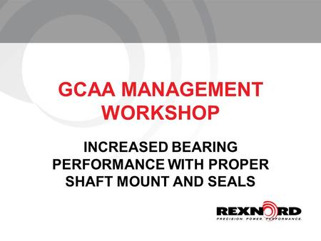 GCAA MANAGEMENT WORKSHOP INCREASED BEARING PERFORMANCE WITH PROPER SHAFT MOUNT AND SEALS.