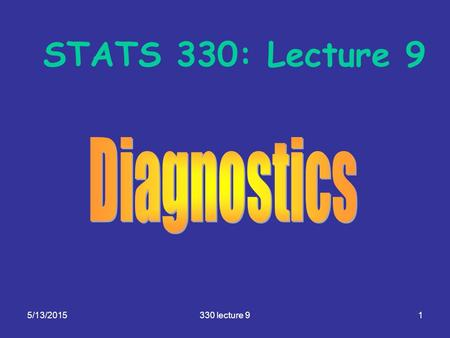 5/13/2015330 lecture 91 STATS 330: Lecture 9. 5/13/2015330 lecture 92 Diagnostics Aim of today's lecture: To give you an overview of the modelling cycle,