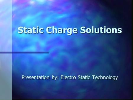 Static Charge Solutions Presentation by: Electro Static Technology.