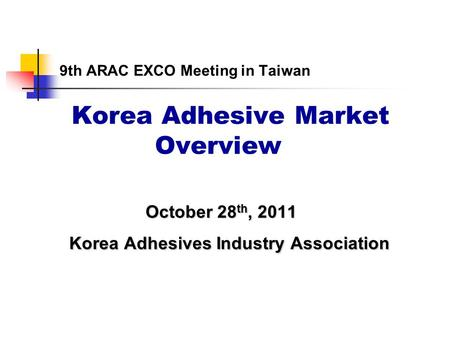9th ARAC EXCO Meeting in Taiwan Korea Adhesive Market Overview October 28 th, 2011 October 28 th, 2011 Korea Adhesives Industry Association Korea Adhesives.