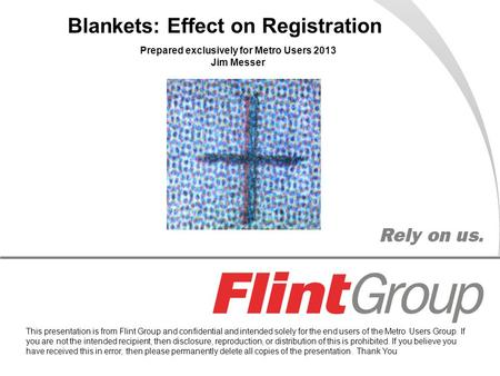Blankets: Effect on Registration Prepared exclusively for Metro Users 2013 Jim Messer This presentation is from Flint Group and confidential and intended.