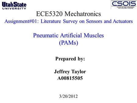 ECE5320 Mechatronics Assignment#01: Literature Survey on Sensors and Actuators Pneumatic Artificial Muscles (PAMs) Prepared by: Jeffrey Taylor A00815505.