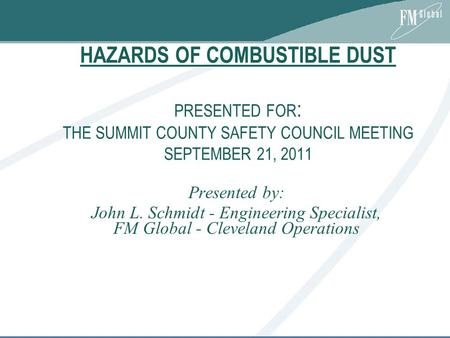 HAZARDS OF COMBUSTIBLE DUST PRESENTED FOR : THE SUMMIT COUNTY SAFETY COUNCIL MEETING SEPTEMBER 21, 2011 Presented by: John L. Schmidt - Engineering Specialist,