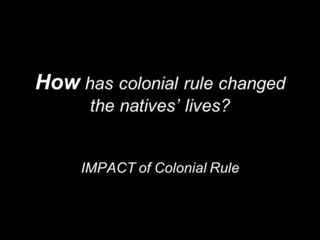 How has colonial rule changed the natives' lives? IMPACT of Colonial Rule.