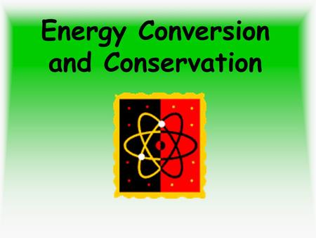 Energy Conversion and Conservation. After the Lesson: You will be able to identify and describe conversions from one type of energy to another. You will.