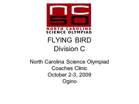 FLYING BIRD Division C North Carolina Science Olympiad Coaches Clinic October 2-3, 2009 Ogino.