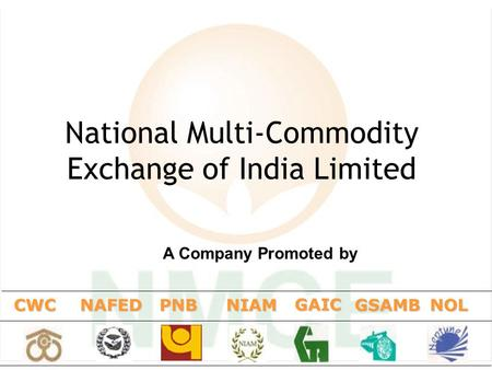 1 National Multi-Commodity Exchange of India Limited CWCNAFEDNIAM GAIC GSAMBNOL A Company Promoted by PNB.