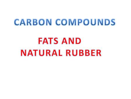 CARBON COMPOUNDS FATS AND NATURAL RUBBER.
