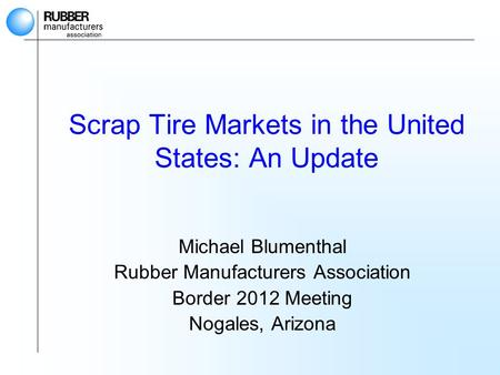 Scrap Tire Markets in the United States: An Update Michael Blumenthal Rubber Manufacturers Association Border 2012 Meeting Nogales, Arizona.