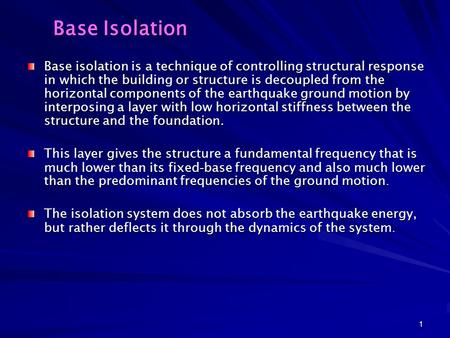 1 Base Isolation Base isolation is a technique of controlling structural response in which the building or structure is decoupled from the horizontal components.