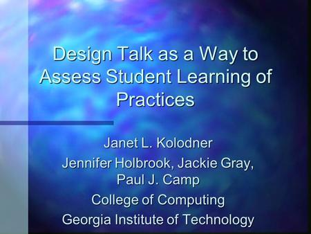 Design Talk as a Way to Assess Student Learning of Practices Janet L. Kolodner Jennifer Holbrook, Jackie Gray, Paul J. Camp College of Computing Georgia.