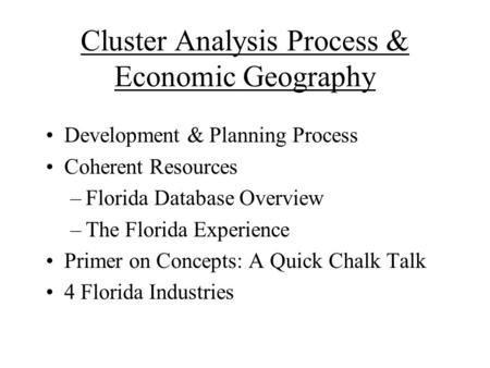 Cluster Analysis Process & Economic Geography Development & Planning Process Coherent Resources –Florida Database Overview –The Florida Experience Primer.