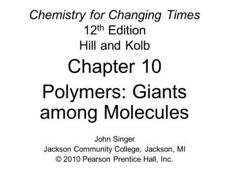 Chemistry for Changing Times 12 th Edition Hill and Kolb Chapter 10 Polymers: Giants among Molecules John Singer Jackson Community College, Jackson, MI.