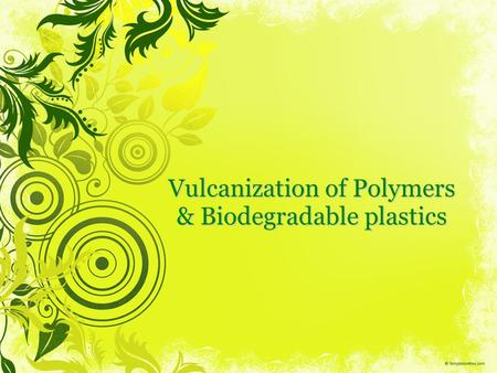 Vulcanization of Polymers & Biodegradable plastics