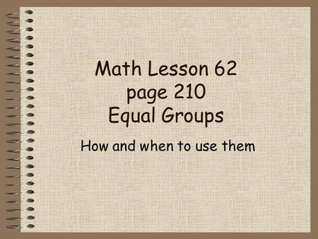 Math Lesson 62 page 210 Equal Groups How and when to use them.