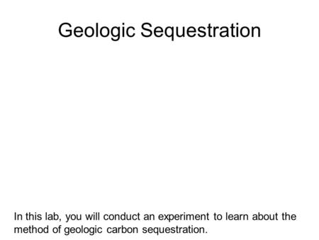 Geologic Sequestration In this lab, you will conduct an experiment to learn about the method of geologic carbon sequestration.