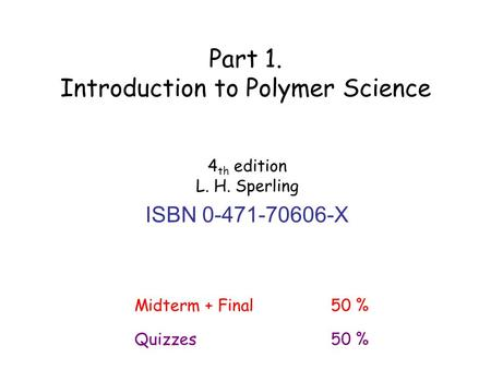 4 th edition L. H. Sperling ISBN 0-471-70606-X Part 1. Introduction to Polymer Science Midterm + Final50 % Quizzes50 %