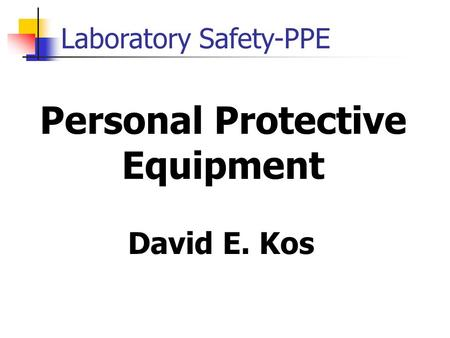Laboratory Safety-PPE Personal Protective Equipment David E. Kos.