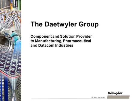 DH Gruppe April 2008 15.04.2017 The Daetwyler Group Component and Solution Provider to Manufacturing, Pharmaceutical and Datacom Industries HFK/HS-jp.