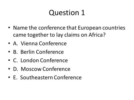 Question 1 Name the conference that European countries came together to lay claims on Africa? A. Vienna Conference B. Berlin Conference C. London Conference.