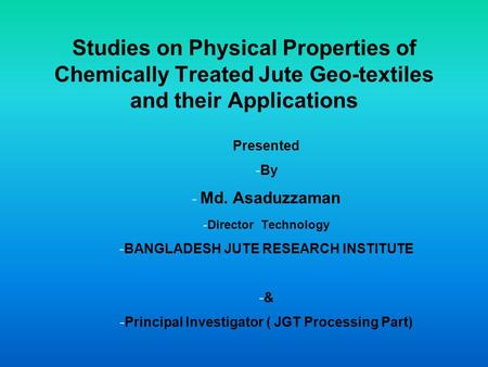 Studies on Physical Properties of Chemically Treated Jute Geo-textiles and their Applications Presented -By - Md. Asaduzzaman -Director Technology -BANGLADESH.