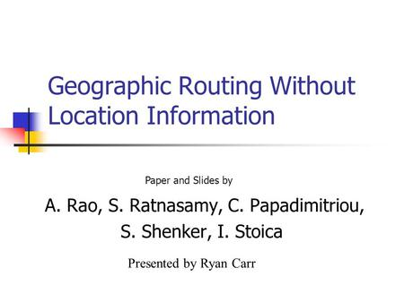 Geographic Routing Without Location Information A. Rao, S. Ratnasamy, C. Papadimitriou, S. Shenker, I. Stoica Paper and Slides by Presented by Ryan Carr.