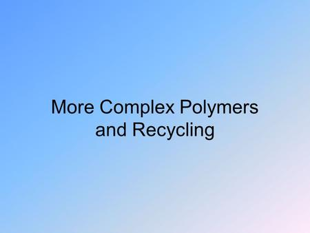 More Complex Polymers and Recycling. Different States Different parts of a plastic may be ordered or random.