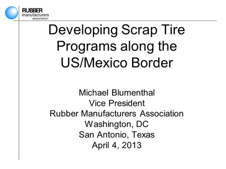Developing Scrap Tire Programs along the US/Mexico Border Michael Blumenthal Vice President Rubber Manufacturers Association Washington, DC San Antonio,