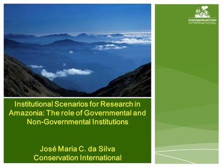 Institutional Scenarios for Research in Amazonia: The role of Governmental and Non-Governmental Institutions José Maria C. da Silva Conservation International.