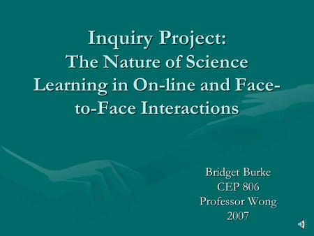 Inquiry Project: The Nature of Science Learning in On-line and Face- to-Face Interactions Bridget Burke CEP 806 Professor Wong 2007.
