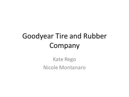 Goodyear Tire and Rubber Company Kate Rego Nicole Montanaro.