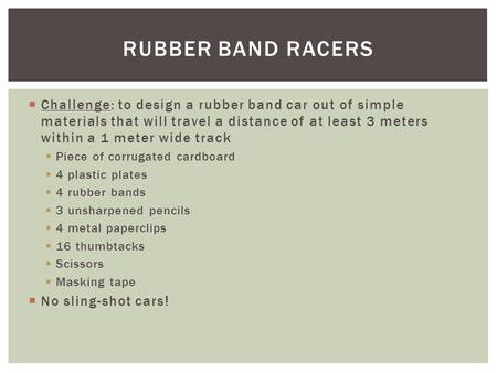  Challenge: to design a rubber band car out of simple materials that will travel a distance of at least 3 meters within a 1 meter wide track  Piece of.