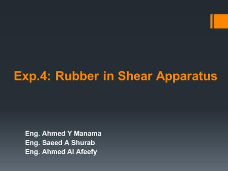 Exp.4: Rubber in Shear Apparatus Eng. Ahmed Y Manama Eng. Saeed A Shurab Eng. Ahmed Al Afeefy.