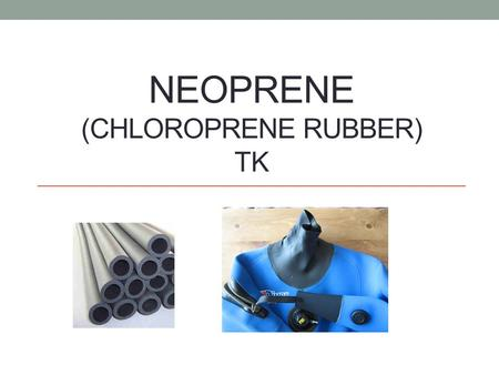 NEOPRENE (CHLOROPRENE RUBBER) TK. Typical properties of Neoprene Good chemical stability – can be used for fuel and other chemical. Flexibility Fire retardant.