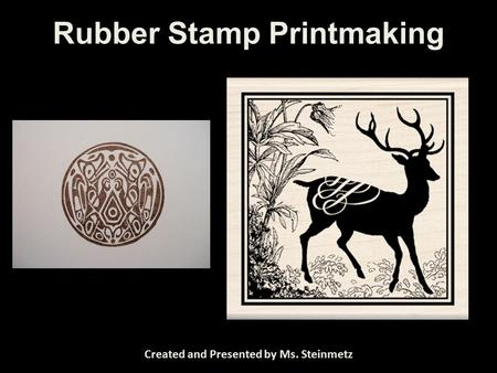 Rubber Stamp Printmaking Created and Presented by Ms. Steinmetz.
